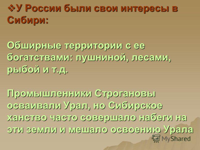 У России были свои интересы в Сибири: Обширные территории с ее богатствами: пушниной, лесами, рыбой и т.д. Промышленники Строгановы осваивали Урал, но Сибирское ханство часто совершало набеги на эти земли и мешало освоению Урала У России были свои ин