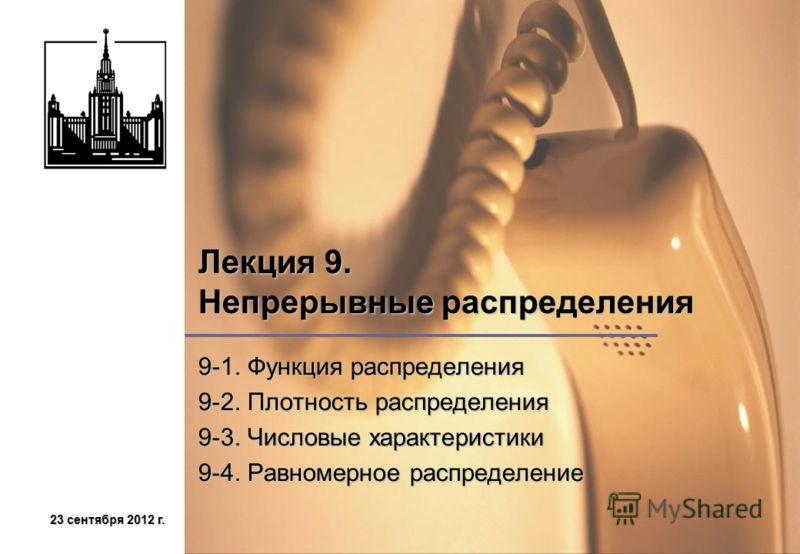 23 сентября 2012 г.23 сентября 2012 г.23 сентября 2012 г.23 сентября 2012 г. Лекция 9. Непрерывные распределения 9-1. Функция распределения 9-2. Плотность распределения 9-3. Числовые характеристики 9-4. Равномерное распределение