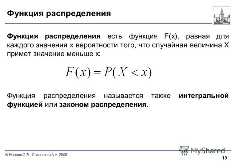 10 Иванов О.В., Соколихин А.А. 2005 Функция распределения Функция распределения есть функция F(x), равная для каждого значения x вероятности того, что случайная величина X примет значение меньше x: Функция распределения называется также интегральной