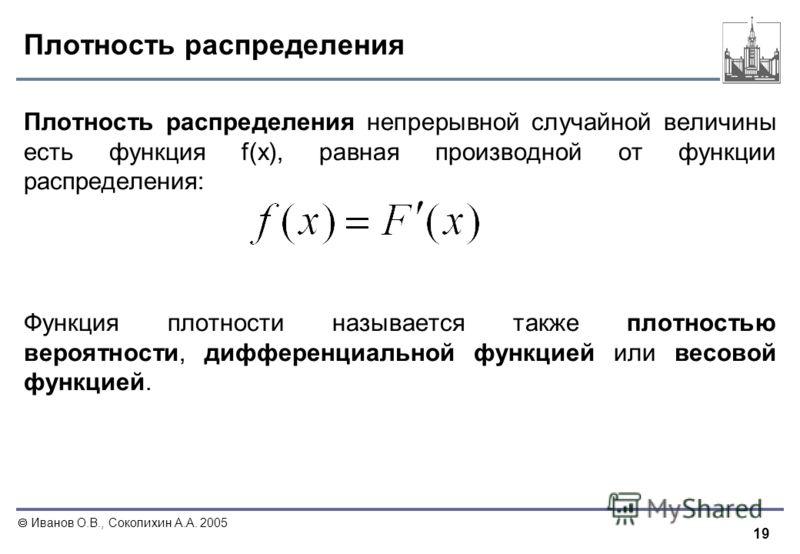19 Иванов О.В., Соколихин А.А. 2005 Плотность распределения Плотность распределения непрерывной случайной величины есть функция f(x), равная производной от функции распределения: Функция плотности называется также плотностью вероятности, дифференциал