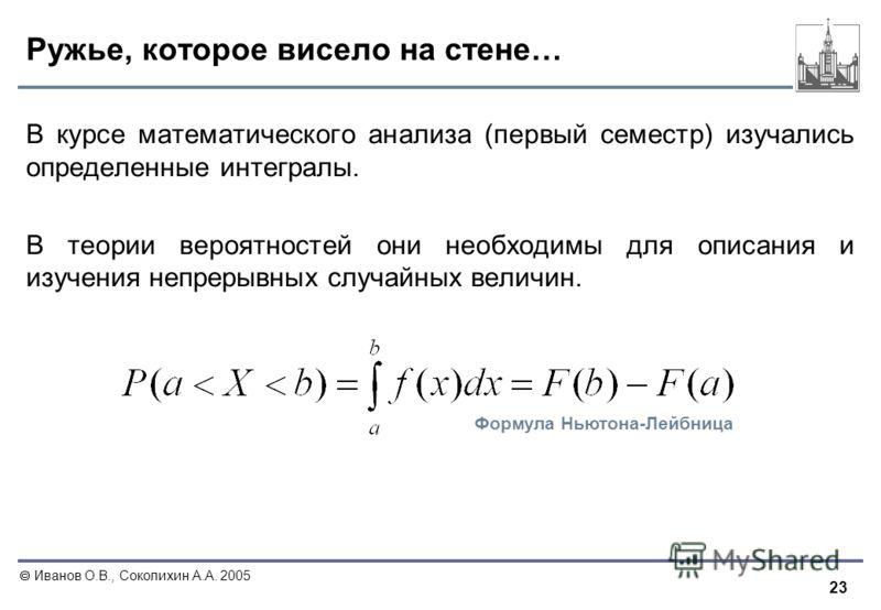 23 Иванов О.В., Соколихин А.А. 2005 Ружье, которое висело на стене… В курсе математического анализа (первый семестр) изучались определенные интегралы. В теории вероятностей они необходимы для описания и изучения непрерывных случайных величин. Формула