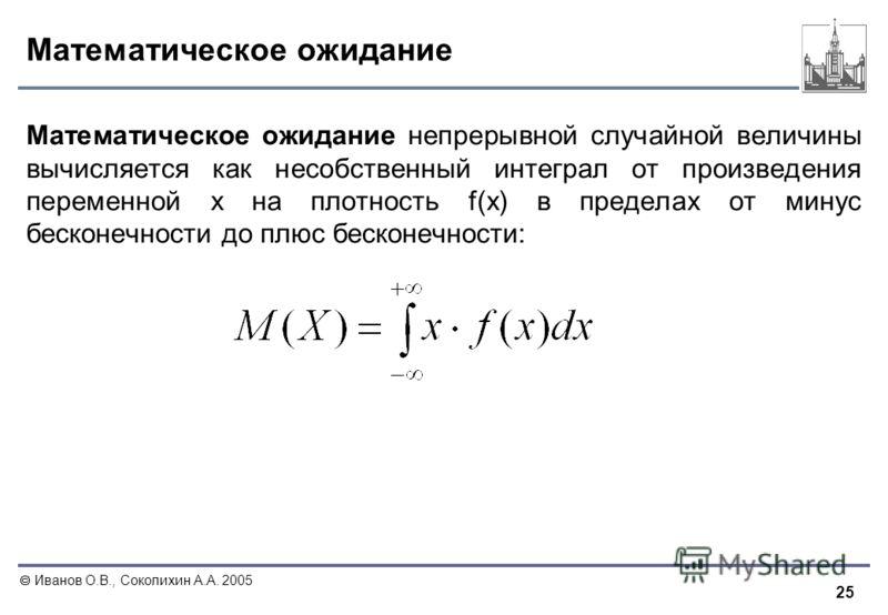 25 Иванов О.В., Соколихин А.А. 2005 Математическое ожидание Математическое ожидание непрерывной случайной величины вычисляется как несобственный интеграл от произведения переменной x на плотность f(x) в пределах от минус бесконечности до плюс бесконе