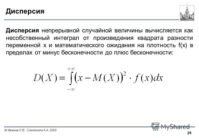 26 Иванов О.В., Соколихин А.А. 2005 Дисперсия Дисперсия непрерывной случайной величины вычисляется как несобственный интеграл от произведения квадрата разности переменной x и математического ожидания на плотность f(x) в пределах от минус бесконечност