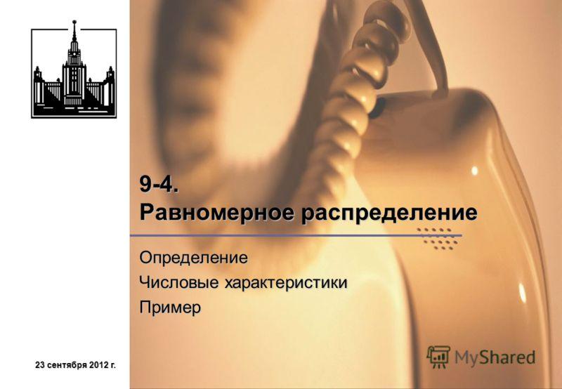 23 сентября 2012 г.23 сентября 2012 г.23 сентября 2012 г.23 сентября 2012 г. 9-4. Равномерное распределение Определение Числовые характеристики Пример