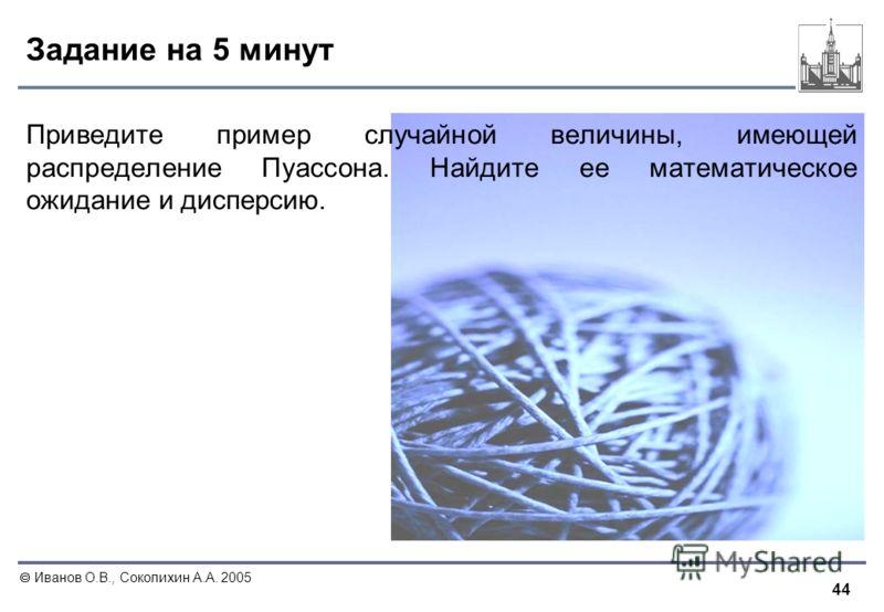 44 Иванов О.В., Соколихин А.А. 2005 Задание на 5 минут Приведите пример случайной величины, имеющей распределение Пуассона. Найдите ее математическое ожидание и дисперсию.