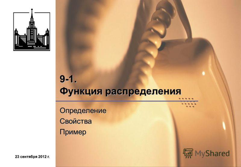 23 сентября 2012 г.23 сентября 2012 г.23 сентября 2012 г.23 сентября 2012 г. 9-1. Функция распределения ОпределениеСвойстваПример
