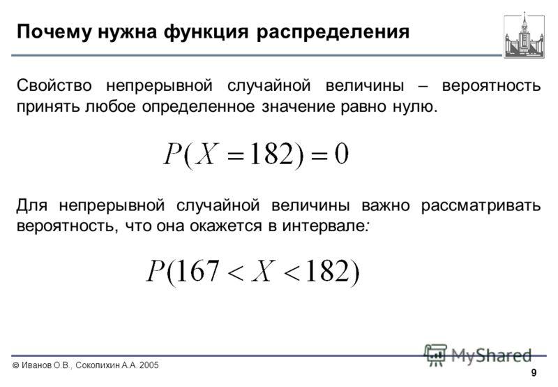9 Иванов О.В., Соколихин А.А. 2005 Почему нужна функция распределения Свойство непрерывной случайной величины – вероятность принять любое определенное значение равно нулю. Для непрерывной случайной величины важно рассматривать вероятность, что она ок