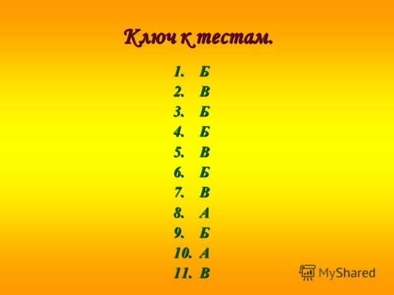Ключ к тестам. 1.Б 2.В 3.Б 4.Б 5.В 6.Б 7.В 8.А 9.Б 10.А 11.В