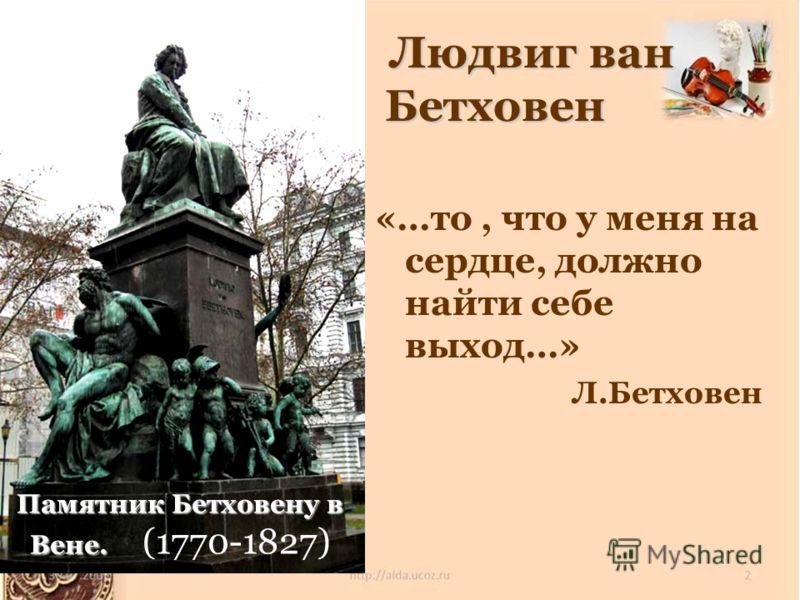 «…то, что у меня на сердце, должно найти себе выход…» Л.Бетховен Памятник Бетховену в Вене. Памятник Бетховену в Вене. (1770-1827) Людвиг ван Бетховен