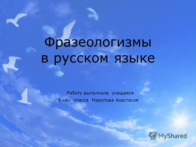 Фразеологизмы в русском языке Работу выполнила учащаяся 9 «А» класса Марупова Анастасия