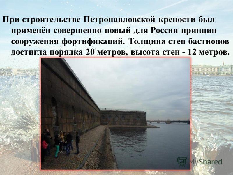 При строительстве Петропавловской крепости был применён совершенно новый для России принцип сооружения фортификаций. Толщина стен бастионов достигла порядка 20 метров, высота стен - 12 метров.