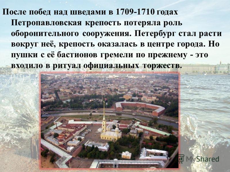 После побед над шведами в 1709-1710 годах Петропавловская крепость потеряла роль оборонительного сооружения. Петербург стал расти вокруг неё, крепость оказалась в центре города. Но пушки с её бастионов гремели по прежнему - это входило в ритуал офици