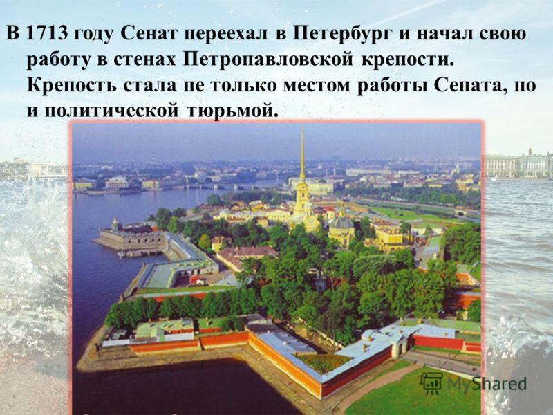 В 1713 году Сенат переехал в Петербург и начал свою работу в стенах Петропавловской крепости. Крепость стала не только местом работы Сената, но и политической тюрьмой.