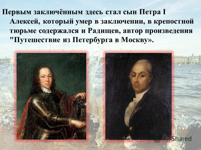 Первым заключённым здесь стал сын Петра I Алексей, который умер в заключении, в крепостной тюрьме содержался и Радищев, автор произведения Путешествие из Петербурга в Москву».