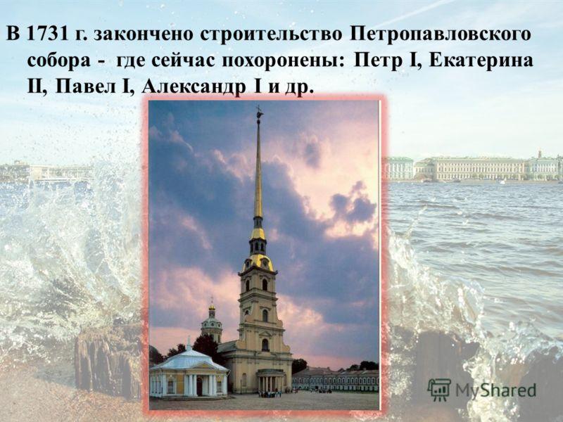 В 1731 г. закончено строительство Петропавловского собора - где сейчас похоронены: Петр I, Екатерина II, Павел I, Александр I и др.