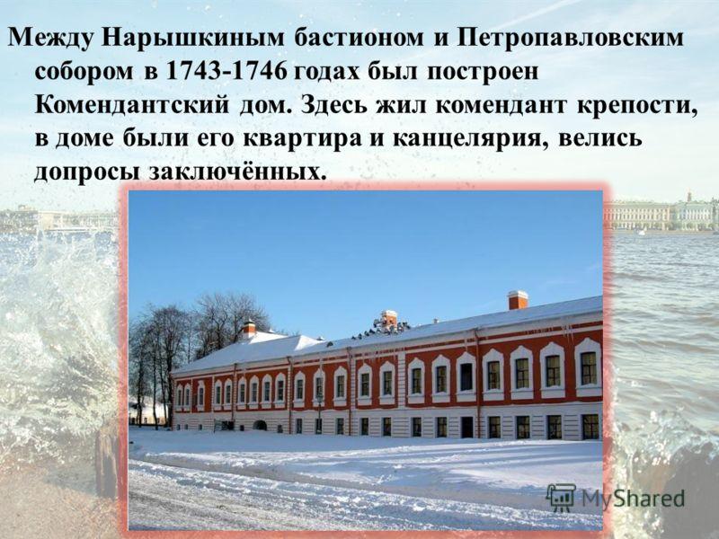 Между Нарышкиным бастионом и Петропавловским собором в 1743-1746 годах был построен Комендантский дом. Здесь жил комендант крепости, в доме были его квартира и канцелярия, велись допросы заключённых.