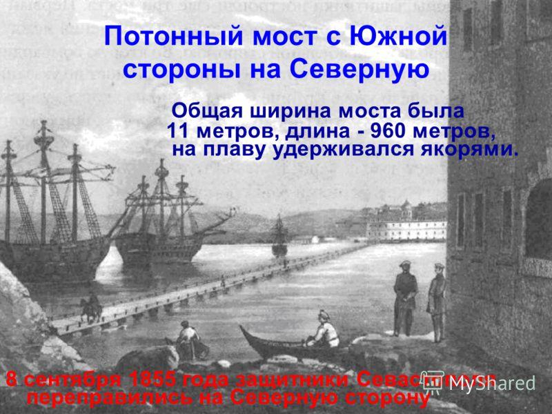 Потонный мост с Южной стороны на Северную Общая ширина моста была 11 метров, длина - 960 метров, на плаву удерживался якорями. 8 сентября 1855 года защитники Севастополя переправились на Северную сторону