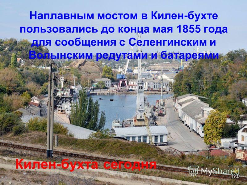 Наплавным мостом в Килен-бухте пользовались до конца мая 1855 года для сообщения с Селенгинским и Волынским редутами и батареями Килен-бухта сегодня