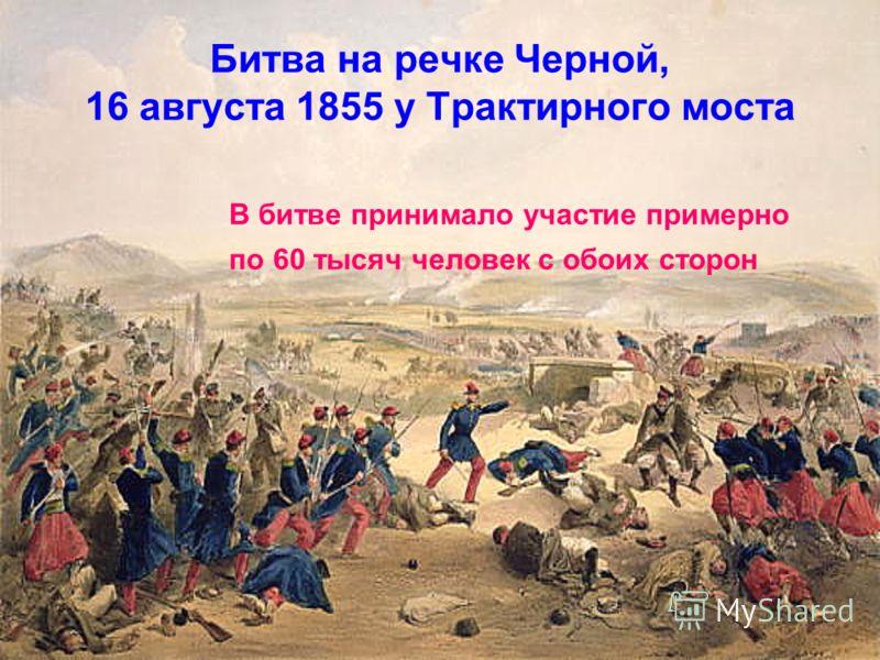 Битва на речке Черной, 16 августа 1855 у Трактирного моста В битве принимало участие примерно по 60 тысяч человек с обоих сторон