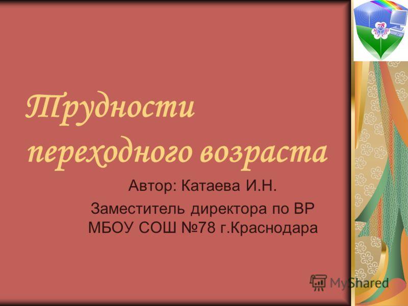 Трудности переходного возраста Автор: Катаева И.Н. Заместитель директора по ВР МБОУ СОШ 78 г.Краснодара
