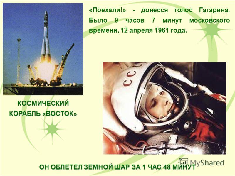 «Поехали!» - донесся голос Гагарина. Было 9 часов 7 минут московского времени, 12 апреля 1961 года. КОСМИЧЕСКИЙ КОРАБЛЬ «ВОСТОК» ОН ОБЛЕТЕЛ ЗЕМНОЙ ШАР ЗА 1 ЧАС 48 МИНУТ