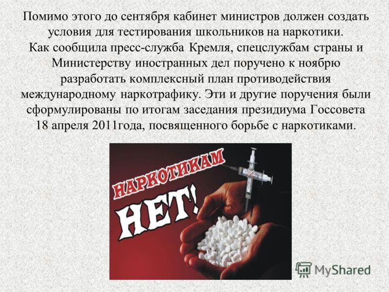Помимо этого до сентября кабинет министров должен создать условия для тестирования школьников на наркотики. Как сообщила пресс-служба Кремля, спецслужбам страны и Министерству иностранных дел поручено к ноябрю разработать комплексный план противодейс