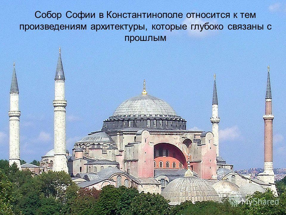 Собор Софии в Константинополе относится к тем произведениям архитектуры, которые глубоко связаны с прошлым