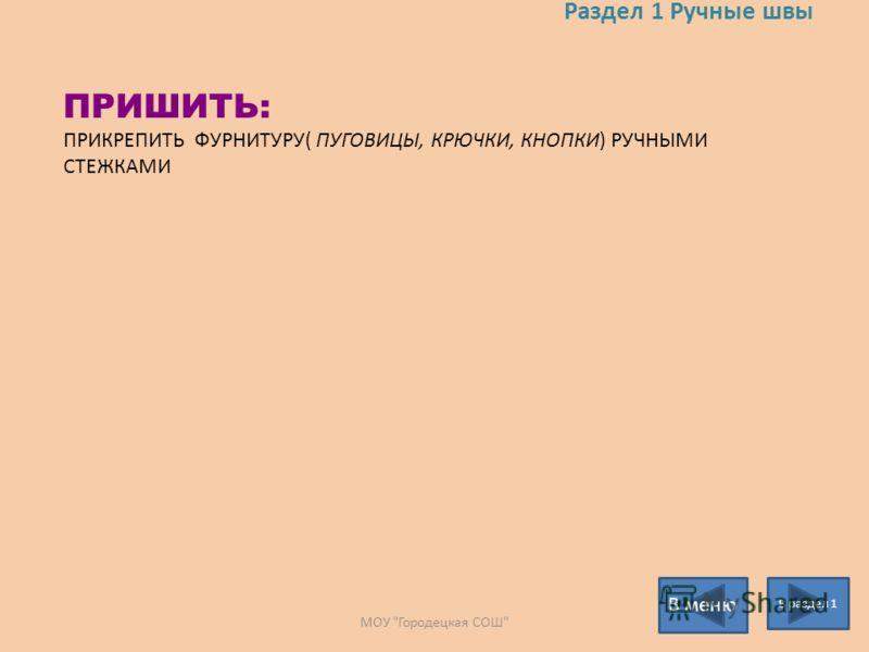 Раздел 1 Ручные швы В раздел 1 В меню ПРИШИТЬ: ПРИКРЕПИТЬ ФУРНИТУРУ( ПУГОВИЦЫ, КРЮЧКИ, КНОПКИ) РУЧНЫМИ СТЕЖКАМИ МОУ Городецкая СОШ