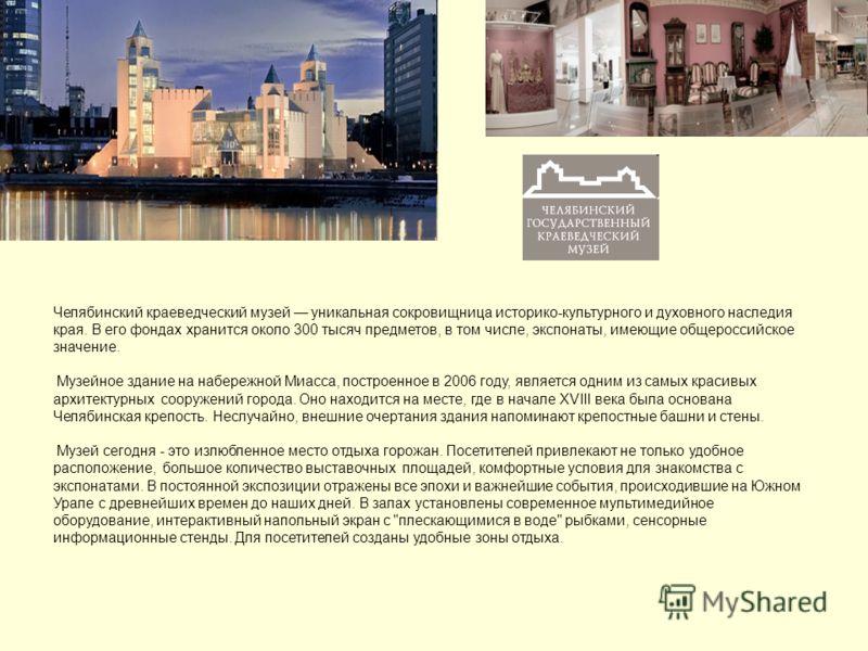 Челябинский краеведческий музей уникальная сокровищница историко-культурного и духовного наследия края. В его фондах хранится около 300 тысяч предметов, в том числе, экспонаты, имеющие общероссийское значение. Музейное здание на набережной Миасса, по
