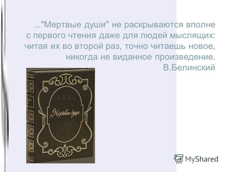 2...Мертвые души не раскрываются вполне с первого чтения даже для людей мыслящих: читая их во второй раз, точно читаешь новое, никогда не виданное произведение. В.Белинский
