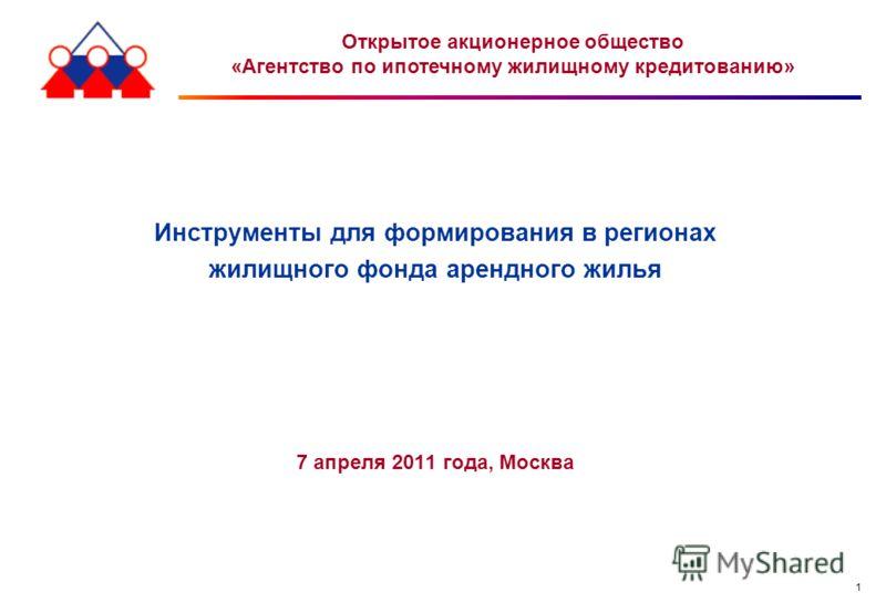 1 Инструменты для формирования в регионах жилищного фонда арендного жилья 7 апреля 2011 года, Москва Открытое акционерное общество «Агентство по ипотечному жилищному кредитованию»