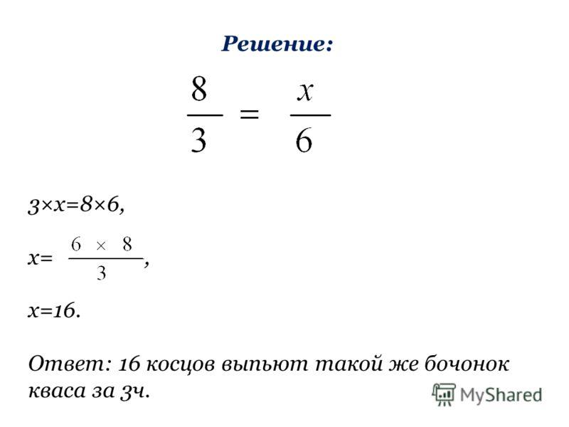 Решение: 3×х=8×6, х=, х=16. Ответ: 16 косцов выпьют такой же бочонок кваса за 3ч.