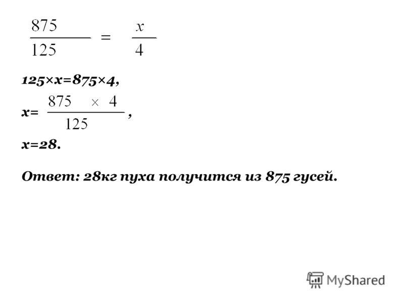 125×х=875×4, х=, х=28. Ответ: 28кг пуха получится из 875 гусей.