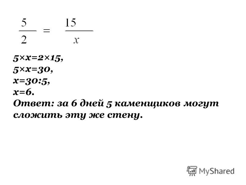5×х=2×15, 5×х=30, х=30:5, х=6. Ответ: за 6 дней 5 каменщиков могут сложить эту же стену.