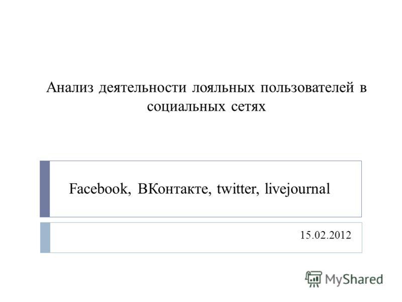 Анализ деятельности лояльных пользователей в социальных сетях 15.02.2012 Facebook, ВКонтакте, twitter, livejournal