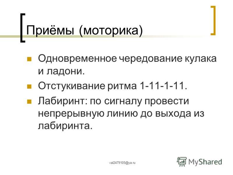 val2479105@ya.ru Приёмы (моторика) Одновременное чередование кулака и ладони. Отстукивание ритма 1-11-1-11. Лабиринт: по сигналу провести непрерывную линию до выхода из лабиринта.