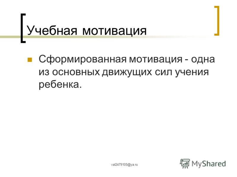 val2479105@ya.ru Учебная мотивация Сформированная мотивация - одна из основных движущих сил учения ребенка.