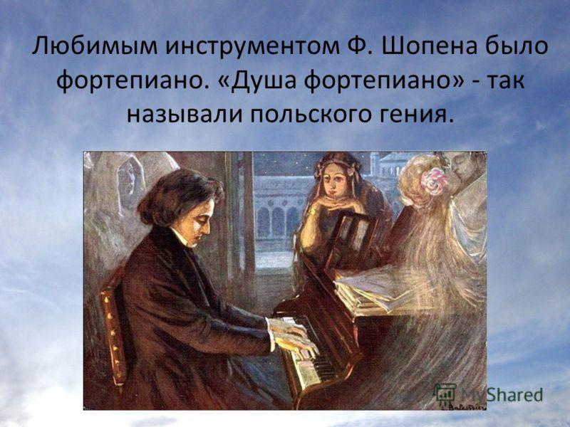 Любимым инструментом Ф. Шопена было фортепиано. «Душа фортепиано» - так называли польского гения.