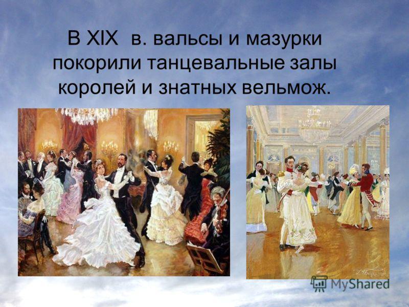 В XIX в. вальсы и мазурки покорили танцевальные залы королей и знатных вельмож.