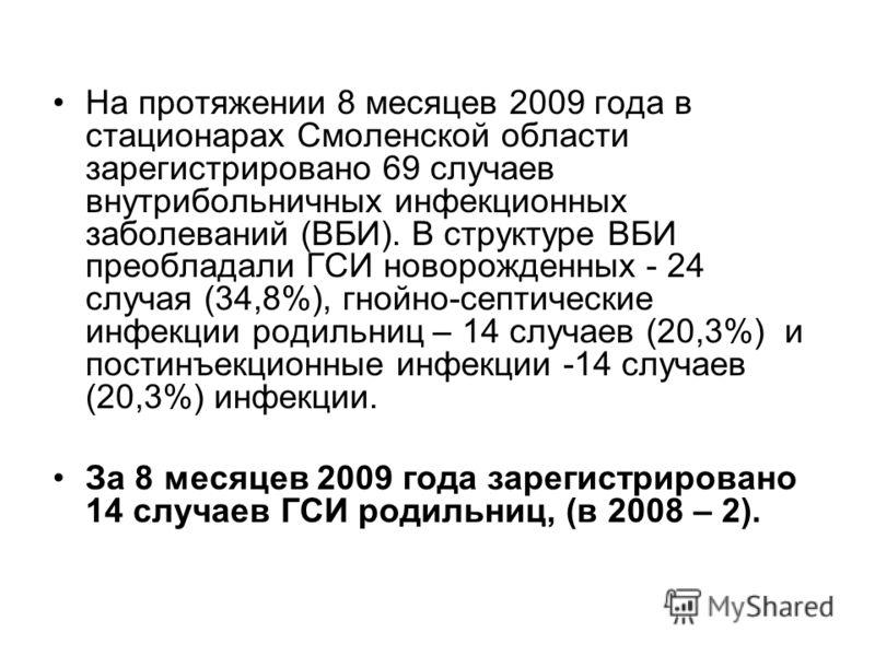 На протяжении 8 месяцев 2009 года в стационарах Смоленской области зарегистрировано 69 случаев внутрибольничных инфекционных заболеваний (ВБИ). В структуре ВБИ преобладали ГСИ новорожденных - 24 случая (34,8%), гнойно-септические инфекции родильниц –