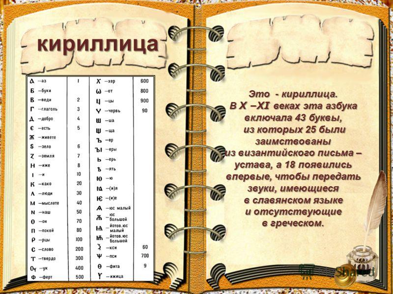 кириллица Это - кириллица. В X –XI веках эта азбука включала 43 буквы, из которых 25 были заимствованы из которых 25 были заимствованы из византийского письма – устава, а 18 появились впервые, чтобы передать звуки, имеющиеся в славянском языке и отсу