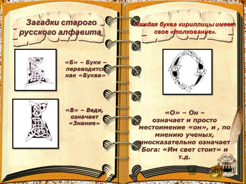 Загадки старого русского алфавита Загадки старого русского алфавита. «Б» – Буки – переводится как «Буква» «В» – Веди, означает «Знание» «О» – Он – означает и просто местоимение «он», и, по мнению ученых, иносказательно означает Бога: «Им свет стоит»