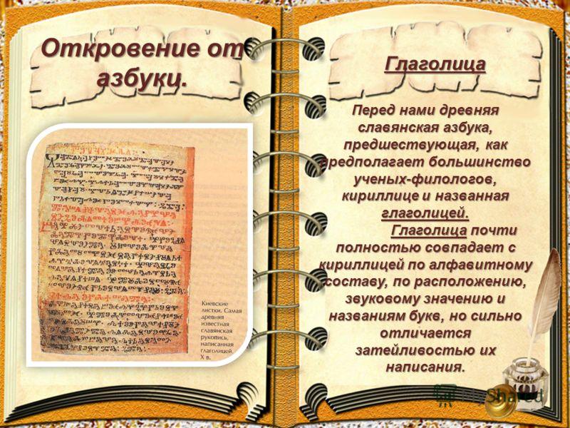 Откровение от азбуки. Перед нами древняя славянская азбука, предшествующая, как предполагает большинство ученых-филологов, кириллице и названная глаголицей. Глаголица почти полностью совпадает с кириллицей по алфавитному составу, по расположению, зву