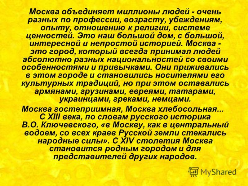 Москва объединяет миллионы людей - очень разных по профессии, возрасту, убеждениям, опыту, отношению к религии, системе ценностей. Это наш большой дом, с большой, интересной и непростой историей. Москва - это город, который всегда принимал людей абсо