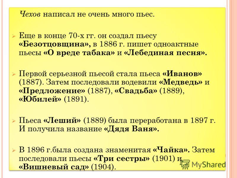 Чехов написал не очень много пьес. Еще в конце 70-х гг. он создал пьесу «Безотцовщина», в 1886 г. пишет одноактные пьесы «О вреде табака» и «Лебединая песня». Первой серьезной пьесой стала пьеса «Иванов» (1887). Затем последовали водевили «Медведь» и