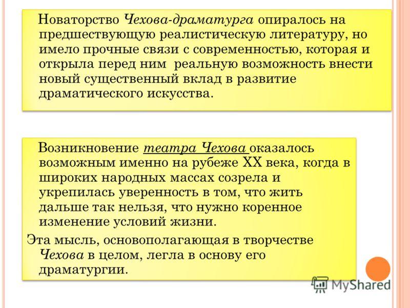 Новаторство Чехова-драматурга опиралось на предшествующую реалистическую литературу, но имело прочные связи с современностью, которая и открыла перед ним реальную возможность внести новый существенный вклад в развитие драматического искусства. Возник