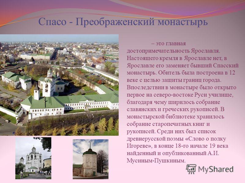 Спасо - Преображенский монастырь – это главная достопримечательность Ярославля. Настоящего кремля в Ярославле нет, в Ярославле его заменяет бывший Спасский монастырь. Обитель была построена в 12 веке с целью защиты границ города. Впоследствии в монас