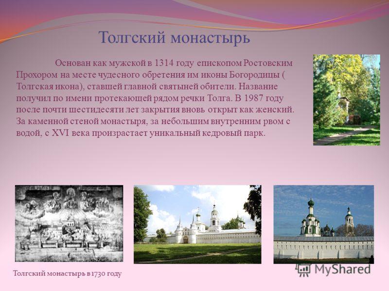 Толгский монастырь в 1730 году Толгский монастырь Основан как мужской в 1314 году епископом Ростовским Прохором на месте чудесного обретения им иконы Богородицы ( Толгская икона), ставшей главной святыней обители. Название получил по имени протекающе