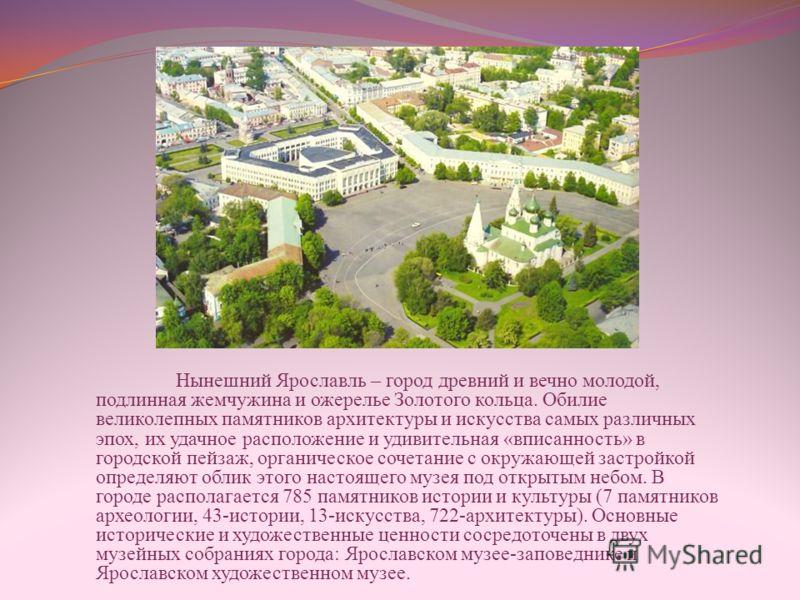 Нынешний Ярославль – город древний и вечно молодой, подлинная жемчужина и ожерелье Золотого кольца. Обилие великолепных памятников архитектуры и искусства самых различных эпох, их удачное расположение и удивительная «вписанность» в городской пейзаж,