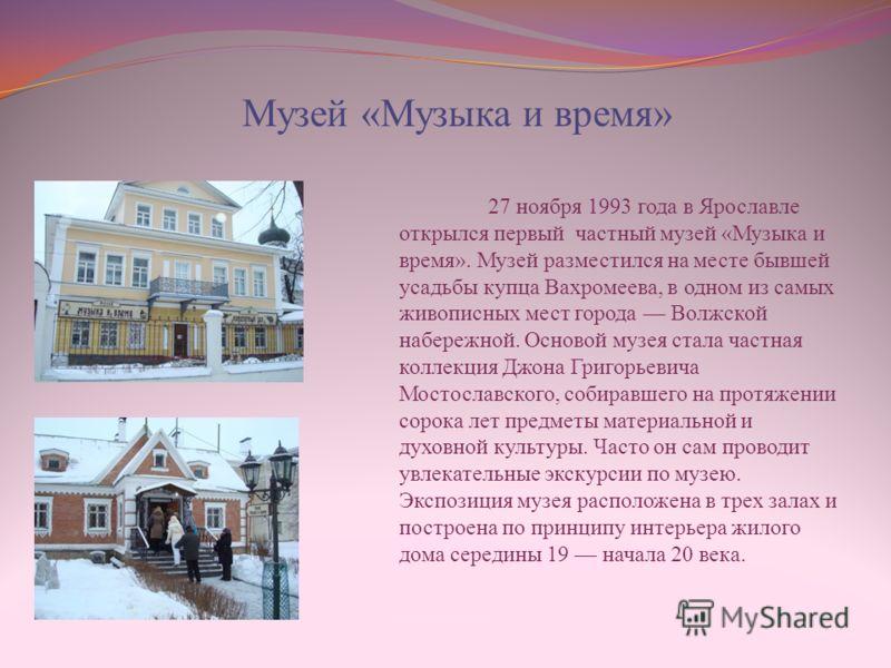 Музей «Музыка и время» 27 ноября 1993 года в Ярославле открылся первый частный музей «Музыка и время». Музей разместился на месте бывшей усадьбы купца Вахромеева, в одном из самых живописных мест города Волжской набережной. Основой музея стала частна